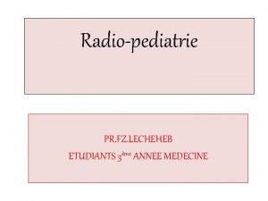 Radiopediatrie PR FZ LECHEHEB ETUDIANTS 3me ANNEE MEDECINE