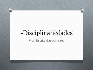 Disciplinariedades Prof Estela Mastromatteo Disciplinas Las disciplinas acadmicas