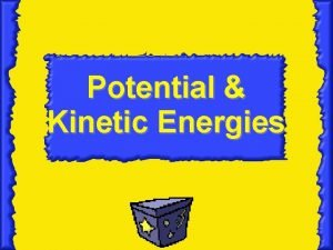 Potential Kinetic Energies Essential Question How are potential