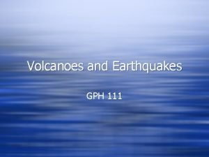 Volcanoes and Earthquakes GPH 111 Volcanoes and Earthquakes
