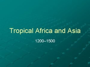 Tropical Africa and Asia 1200 1500 The Tropical