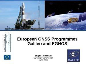 EUROPEAN COMMISSION European GNSS Programmes Galileo and EGNOS