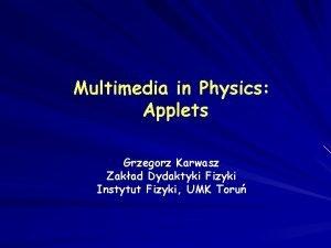 Multimedia in Physics Applets Grzegorz Karwasz Zakad Dydaktyki