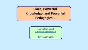 Place Powerful Knowledge and Powerful Pedagogies Lauren Hammond