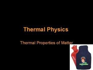Thermal Physics Thermal Properties of Matter Thermal Properties