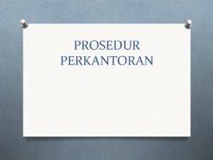 PROSEDUR PERKANTORAN Prosedur Perkantoran Prosedur perkantoran dapat dirumuskan