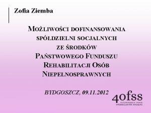 Zofia Ziemba MOLIWOCI DOFINANSOWANIA SPDZIELNI SOCJALNYCH ZE RODKW