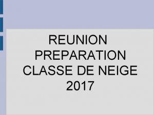 REUNION PREPARATION CLASSE DE NEIGE 2017 Classe de