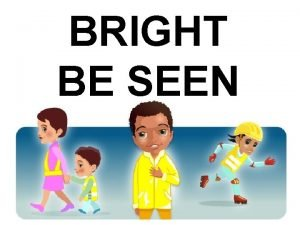 BRIGHT BE SEEN Being seen when you are
