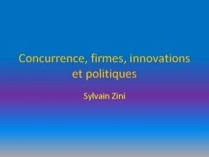 Concurrence firmes innovations et politiques Sylvain Zini Plan