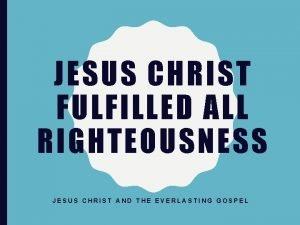 JESUS CHRIST FULFILLED ALL RIGHTEOUSNESS JESUS CHRIST AND