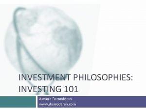INVESTMENT PHILOSOPHIES INVESTING 101 Aswath Damodaran www damodaran