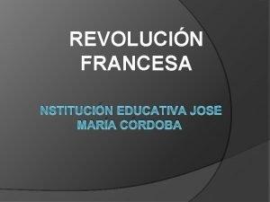 REVOLUCIN FRANCESA NSTITUCIN EDUCATIVA JOS MARA CRDOBA REVOLUCIN