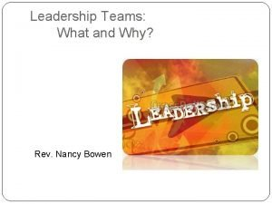 Leadership Teams What and Why Rev Nancy Bowen