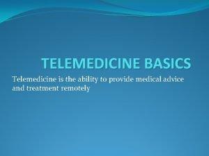 TELEMEDICINE BASICS Telemedicine is the ability to provide