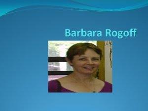 Barbara Rogoff Barbara Rogoff Received Ph D in