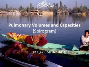 Pulmonary Volumes and Capacities Spirogram DR QAZI IMTIAZ