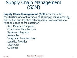 Supply Chain Management SCM concerns the coordination and