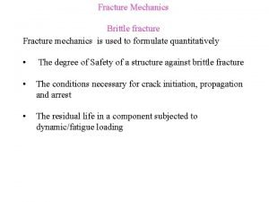 Fracture Mechanics Brittle fracture Fracture mechanics is used