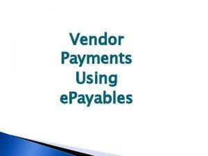 Vendor Payments Using e Payables e Payables What