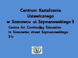 Centrum Ksztacenia Ustawicznego w Sosnowcu ul Szymanowskiego 3