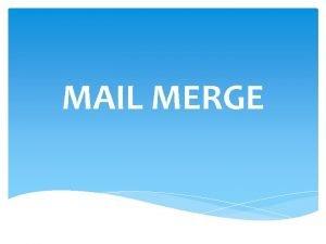 MAIL MERGE Pengertian Mail Merge adalah sebuah fasilitas