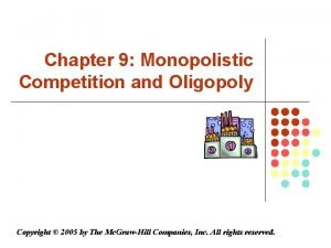 Chapter 9 Monopolistic Competition and Oligopoly Copyright 2005