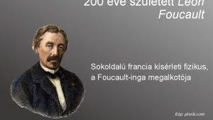 200 ve szletett Lon Foucault Sokoldal francia ksrleti