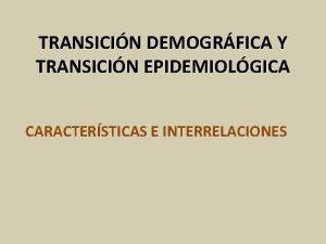 TRANSICIN DEMOGRFICA Y TRANSICIN EPIDEMIOLGICA CARACTERSTICAS E INTERRELACIONES