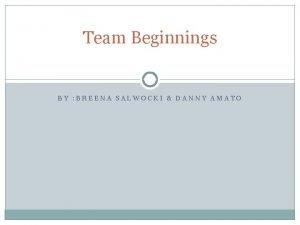 Team Beginnings BY BREENA SALWOCKI DANNY AMATO Stages