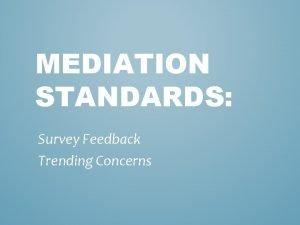 MEDIATION STANDARDS Survey Feedback Trending Concerns 115 Survey
