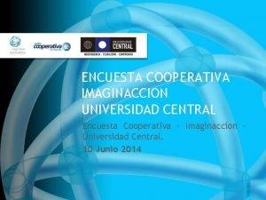 ENCUESTA COOPERATIVA IMAGINACCION UNIVERSIDAD CENTRAL Encuesta Cooperativa Imaginaccion