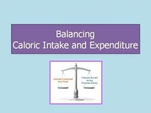 Balancing Caloric Intake and Expenditure Caloric Intake Caloric