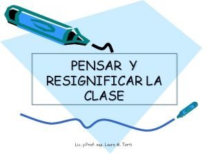 PENSAR Y RESIGNIFICAR LA CLASE Lic y Prof