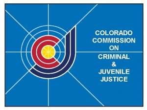 The Colorado Commission on Criminal and Juvenile Justice