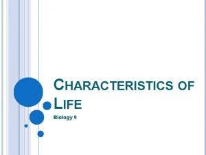 CHARACTERISTICS OF LIFE Biology 9 CHARACTERISTICS OF ALL