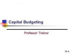 Capital Budgeting Professor Trainor 11 1 Capital Budgeting