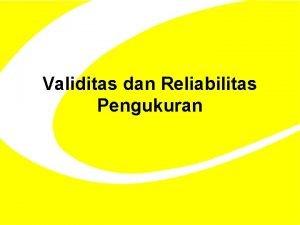 Validitas dan Reliabilitas Pengukuran Validitas Validitas berasal dari