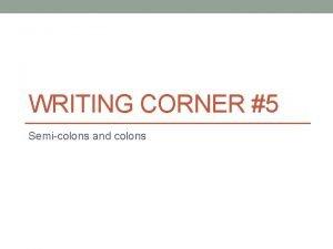 WRITING CORNER 5 Semicolons and colons Semicolon A