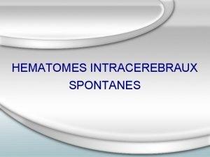 HEMATOMES INTRACEREBRAUX SPONTANES Introduction Irruption spontane et brutale