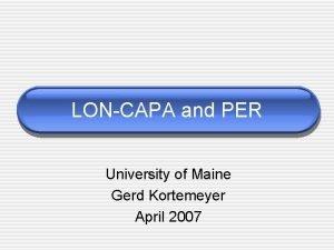 LONCAPA and PER University of Maine Gerd Kortemeyer