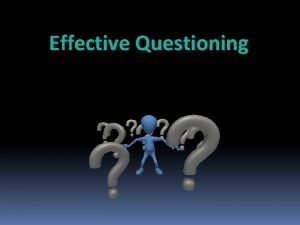Effective Questioning The purpose of Questioning To interest