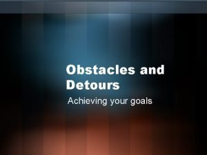Obstacles and Detours Achieving your goals Before starting