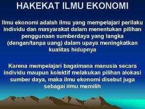 HAKEKAT ILMU EKONOMI Ilmu ekonomi adalah ilmu yang