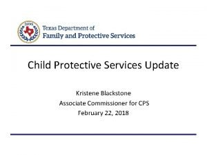 Child Protective Services Update Kristene Blackstone Associate Commissioner