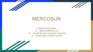 MERCOSUR Integrantes del equipo Diana Citlalli Ros Luna