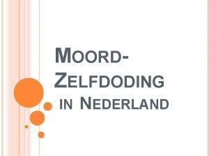 MOORDZELFDODING IN NEDERLAND INHOUD Inleiding Het voorval van