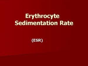 Erythrocyte Sedimentation Rate ESR Erythrocyte Sedimentation Rate It