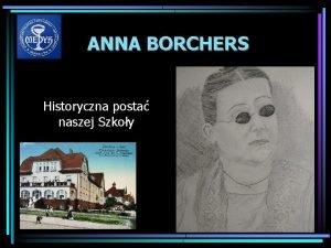 ANNA BORCHERS Historyczna posta naszej Szkoy ANNA BORCHERS