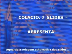 COLACIO J SLIDES APRESENTA Aguarde a rolagem automtica